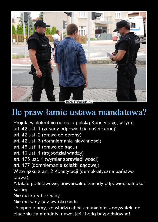 Ile praw łamie ustawa mandatowa? – Projekt wielokrotnie narusza polską Konstytucję, w tym:art. 42 ust. 1 (zasady odpowiedzialności karnej)art. 42 ust. 2 (prawo do obrony)art. 42 ust. 3 (domniemanie niewinności)art. 45 ust. 1 (prawo do sądu)art. 10 ust. 1 (trójpodział władzy)art. 175 ust. 1 (wymiar sprawiedliwości)art. 177 (domniemanie ścieżki sądowej)W związku z art. 2 Konstytucji (demokratyczne państwo prawa),A także podstawowe, uniwersalne zasady odpowiedzialności karnejNie ma kary bez winyNie ma winy bez wyroku sąduPrzypominamy, że władza chce zmusić nas - obywateli, do płacenia za mandaty, nawet jeśli będą bezpodstawne!
