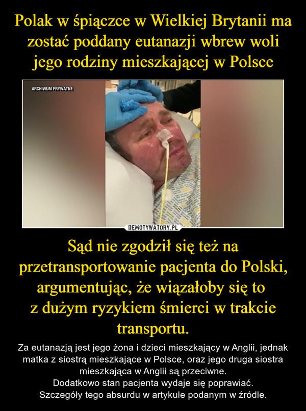 Sąd nie zgodził się też na przetransportowanie pacjenta do Polski, argumentując, że wiązałoby się to z dużym ryzykiem śmierci w trakcie transportu. – Za eutanazją jest jego żona i dzieci mieszkający w Anglii, jednak matka z siostrą mieszkające w Polsce, oraz jego druga siostra mieszkająca w Anglii są przeciwne.Dodatkowo stan pacjenta wydaje się poprawiać.Szczegóły tego absurdu w artykule podanym w źródle.