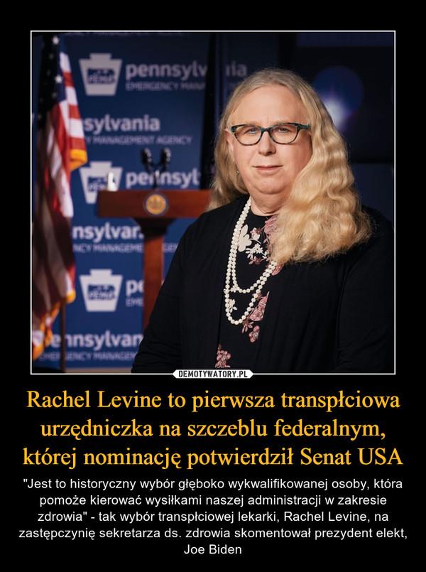 """Rachel Levine to pierwsza transpłciowa urzędniczka na szczeblu federalnym, której nominację potwierdził Senat USA – """"Jest to historyczny wybór głęboko wykwalifikowanej osoby, która pomoże kierować wysiłkami naszej administracji w zakresie zdrowia"""" - tak wybór transpłciowej lekarki, Rachel Levine, na zastępczynię sekretarza ds. zdrowia skomentował prezydent elekt, Joe Biden"""