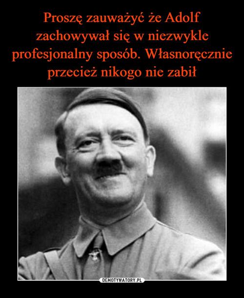 Proszę zauważyć że Adolf zachowywał się w niezwykle profesjonalny sposób. Własnoręcznie przecież nikogo nie zabił