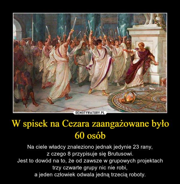 W spisek na Cezara zaangażowane było 60 osób – Na ciele władcy znaleziono jednak jedynie 23 rany,z czego 8 przypisuje się Brutusowi.Jest to dowód na to, że od zawsze w grupowych projektachtrzy czwarte grupy nic nie robi,a jeden człowiek odwala jedną trzecią roboty.