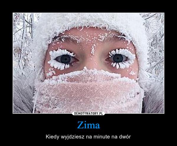 Zima – Kiedy wyjdziesz na minute na dwór