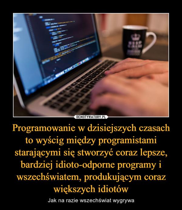 Programowanie w dzisiejszych czasach to wyścig między programistami starającymi się stworzyć coraz lepsze, bardziej idioto-odporne programy i wszechświatem, produkującym coraz większych idiotów – Jak na razie wszechświat wygrywa