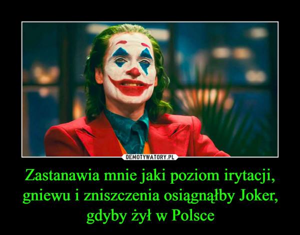 Zastanawia mnie jaki poziom irytacji, gniewu i zniszczenia osiągnąłby Joker, gdyby żył w Polsce –