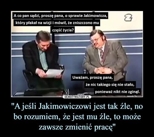 ''A jeśli Jakimowiczowi jest tak źle, no bo rozumiem, że jest mu źle, to może zawsze zmienić pracę''