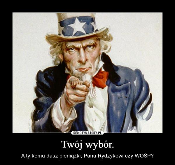 Twój wybór. – A ty komu dasz pieniążki, Panu Rydzykowi czy WOŚP?