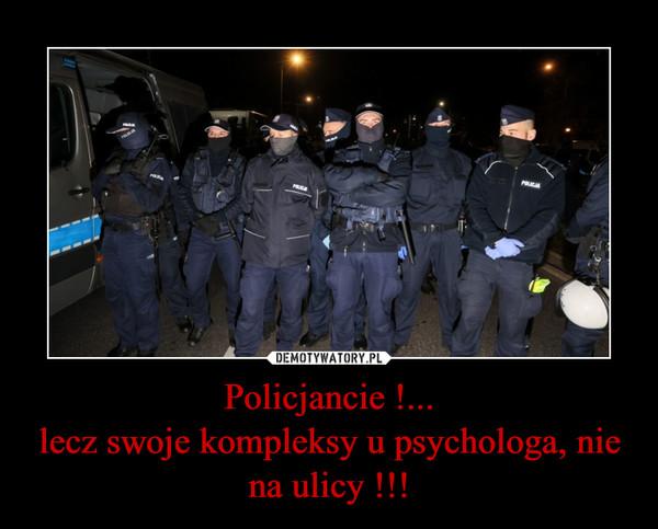 Policjancie !...lecz swoje kompleksy u psychologa, nie na ulicy !!! –