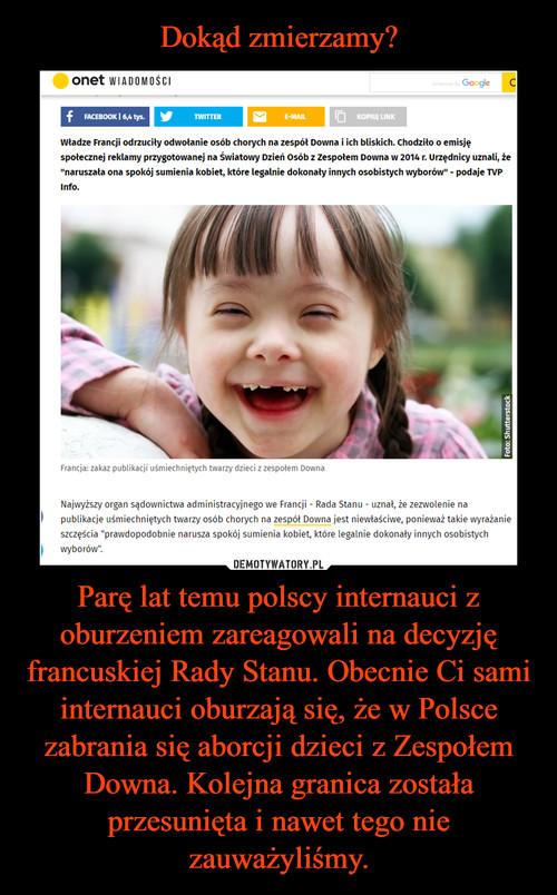 Dokąd zmierzamy? Parę lat temu polscy internauci z oburzeniem zareagowali na decyzję francuskiej Rady Stanu. Obecnie Ci sami internauci oburzają się, że w Polsce zabrania się aborcji dzieci z Zespołem Downa. Kolejna granica została przesunięta i nawet tego nie zauważyliśmy.