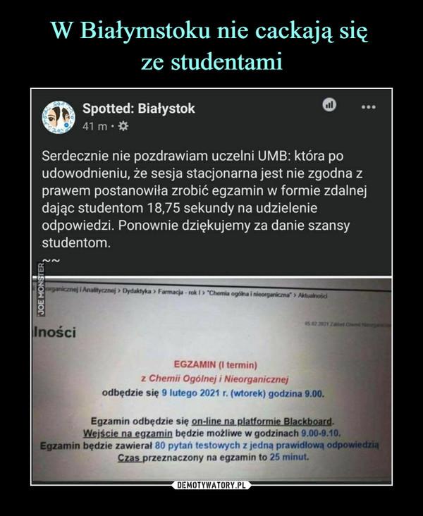 –  Spotted: Białystok41 m •Serdecznie nie pozdrawiam uczelni UMB: która poudowodnieniu, że sesja stacjonarna jest nie zgodna zprawem postanowiła zrobić egzamin w formie zdalnejdając studentom 18,75 sekundy na udzielenieodpowiedzi. Ponownie dziękujemy za danie szansystudentom.