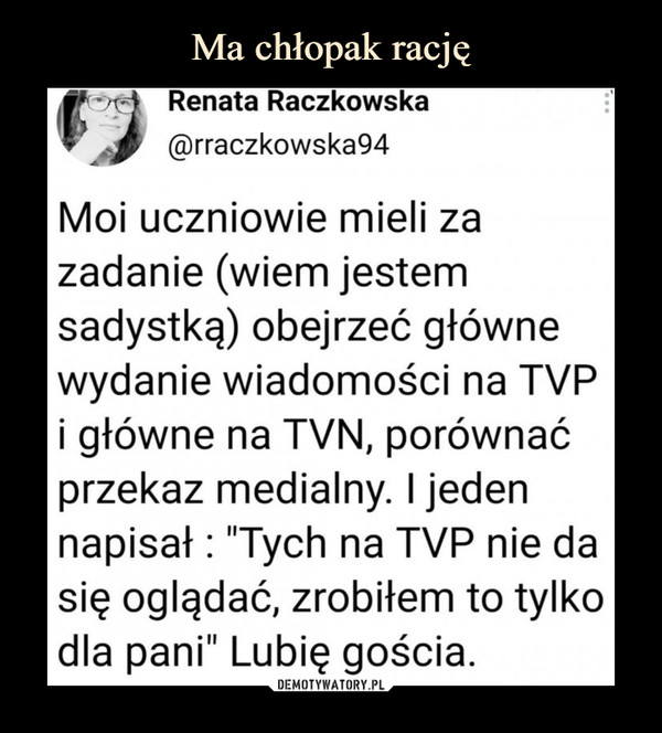 """–  Renata Raczkowska@rraczkowska94Moi uczniowie mieli zazadanie (wiem jestemsadystką) obejrzeć głównewydanie wiadomości na TVPi główne na TVN, porównaćprzekaz medialny. I jedennapisał : """"Tych na TVP nie dasię oglądać, zrobiłem to tylkodla pani"""" Lubię gościa."""