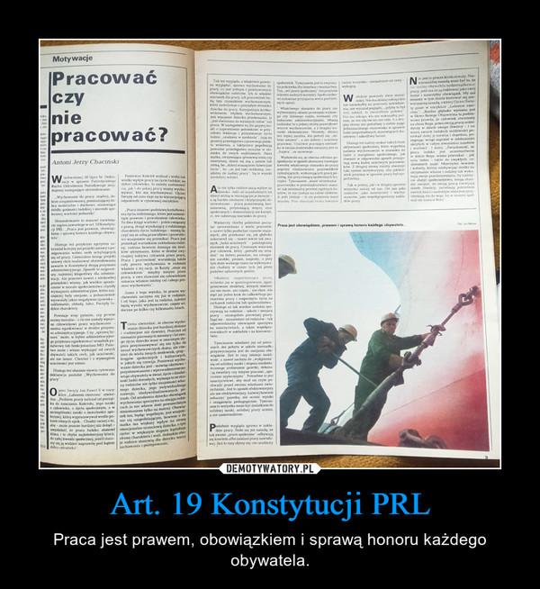 Art. 19 Konstytucji PRL – Praca jest prawem, obowiązkiem i sprawą honoru każdego obywatela.