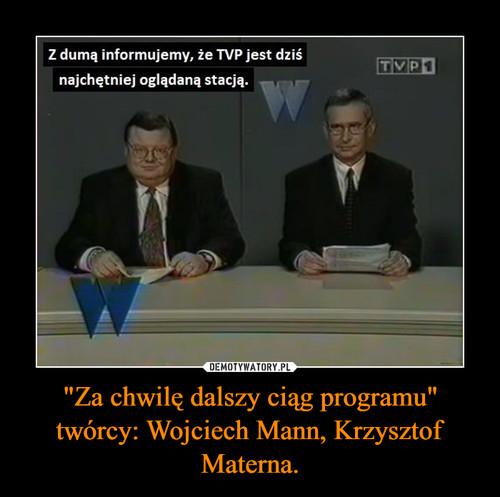 """""""Za chwilę dalszy ciąg programu"""" twórcy: Wojciech Mann, Krzysztof Materna."""
