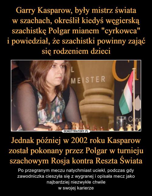 """Garry Kasparow, były mistrz świata w szachach, określił kiedyś węgierską szachistkę Polgar mianem """"cyrkowca"""" i powiedział, że szachistki powinny zająć się rodzeniem dzieci Jednak później w 2002 roku Kasparow został pokonany przez Polgar w turnieju szachowym Rosja kontra Reszta Świata"""