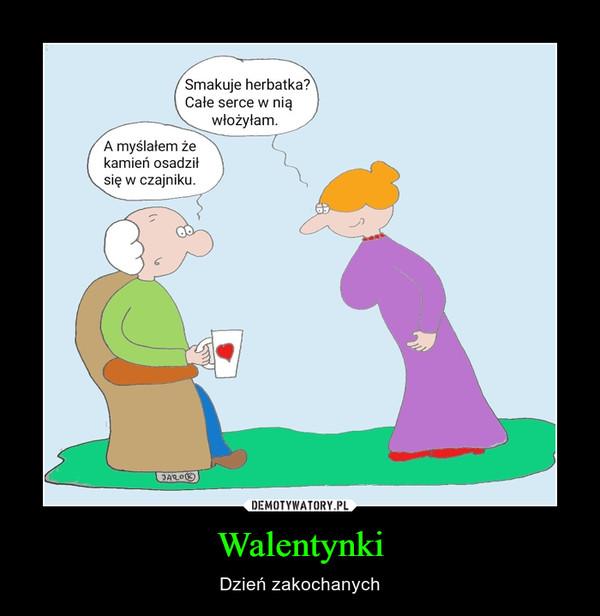 Walentynki – Dzień zakochanych Smakuje herbatka?Całe serce w niąwłożyłam.A myślałem żekamień osadziłsię w czajniku.