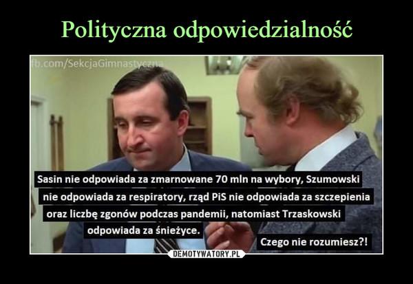 –  Sasin nie odpowiada za zmarnowane 70 min na wybory. Szumowski| nie odpowiada za respiratory, rząd PiS nie odpowiada za szczepieniaI oraz liczbę zgonów podczas pandemii, natomiast Trzaskowskiodpowiada za śnieżyce.Czego nie rozumiesz?!