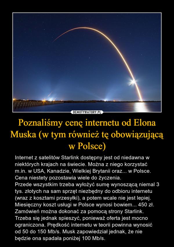 Poznaliśmy cenę internetu od Elona Muska (w tym również tę obowiązującą w Polsce) – Internet z satelitów Starlink dostępny jest od niedawna w niektórych krajach na świecie. Można z niego korzystać m.in. w USA, Kanadzie, Wielkiej Brytanii oraz... w Polsce. Cena niestety pozostawia wiele do życzenia. Przede wszystkim trzeba wyłożyć sumę wynoszącą niemal 3 tys. złotych na sam sprzęt niezbędny do odbioru internetu (wraz z kosztami przesyłki), a potem wcale nie jest lepiej. Miesięczny koszt usługi w Polsce wynosi bowiem... 450 zł. Zamówień można dokonać za pomocą strony Starlink. Trzeba się jednak spieszyć, ponieważ oferta jest mocno ograniczona. Prędkość internetu w teorii powinna wynosić od 50 do 150 Mb/s. Musk zapowiedział jednak, że nie będzie ona spadała poniżej 100 Mb/s.