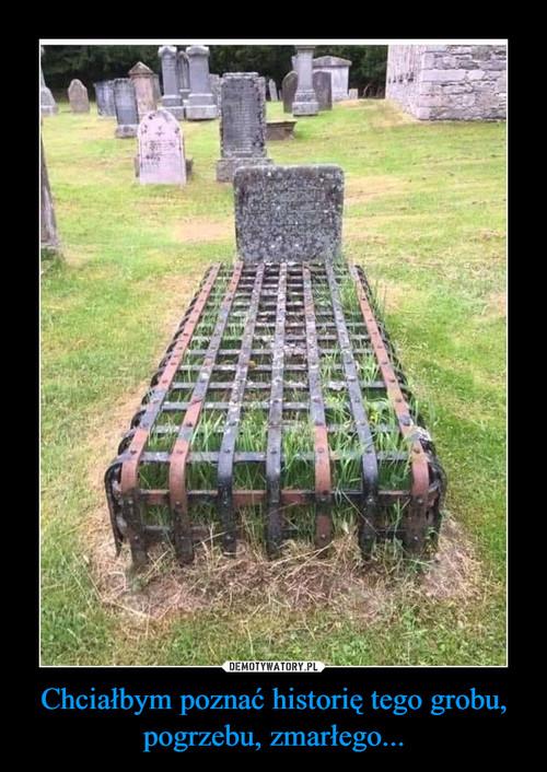 Chciałbym poznać historię tego grobu, pogrzebu, zmarłego...