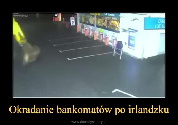 Okradanie bankomatów po irlandzku –