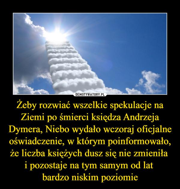 Żeby rozwiać wszelkie spekulacje na Ziemi po śmierci księdza Andrzeja Dymera, Niebo wydało wczoraj oficjalne oświadczenie, w którym poinformowało, że liczba księżych dusz się nie zmieniła i pozostaje na tym samym od lat bardzo niskim poziomie –
