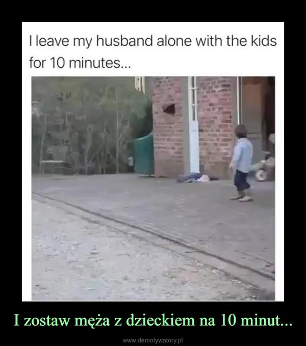 I zostaw męża z dzieckiem na 10 minut... –