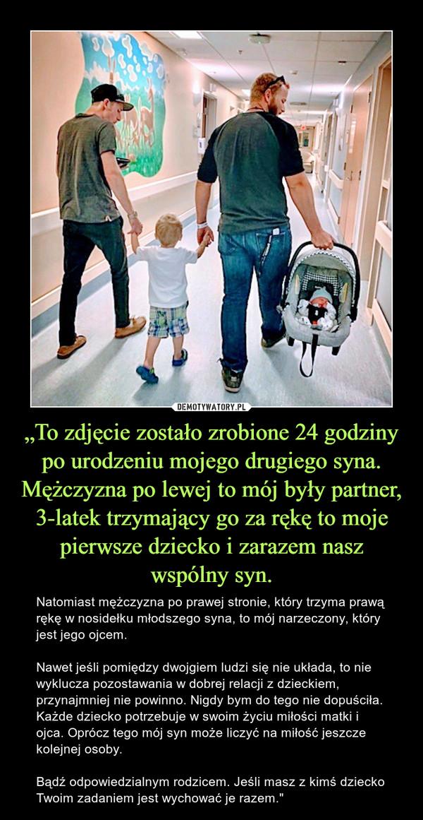 """""""To zdjęcie zostało zrobione 24 godziny po urodzeniu mojego drugiego syna. Mężczyzna po lewej to mój były partner, 3-latek trzymający go za rękę to moje pierwsze dziecko i zarazem nasz wspólny syn. – Natomiast mężczyzna po prawej stronie, który trzyma prawą rękę w nosidełku młodszego syna, to mój narzeczony, który jest jego ojcem.Nawet jeśli pomiędzy dwojgiem ludzi się nie układa, to nie wyklucza pozostawania w dobrej relacji z dzieckiem, przynajmniej nie powinno. Nigdy bym do tego nie dopuściła. Każde dziecko potrzebuje w swoim życiu miłości matki i ojca. Oprócz tego mój syn może liczyć na miłość jeszcze kolejnej osoby.Bądź odpowiedzialnym rodzicem. Jeśli masz z kimś dziecko Twoim zadaniem jest wychować je razem."""""""