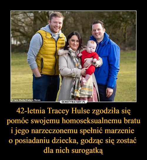 42-letnia Tracey Hulse zgodziła się pomóc swojemu homoseksualnemu bratu i jego narzeczonemu spełnić marzenie  o posiadaniu dziecka, godząc się zostać  dla nich surogatką
