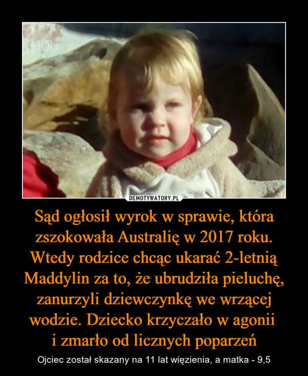 Sąd ogłosił wyrok w sprawie, która zszokowała Australię w 2017 roku. Wtedy rodzice chcąc ukarać 2-letnią Maddylin za to, że ubrudziła pieluchę, zanurzyli dziewczynkę we wrzącej wodzie. Dziecko krzyczało w agonii i zmarło od licznych poparzeń – Ojciec został skazany na 11 lat więzienia, a matka - 9,5
