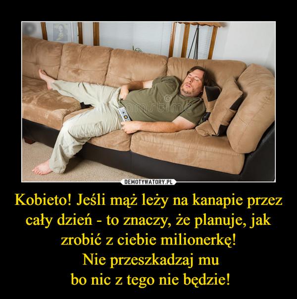 Kobieto! Jeśli mąż leży na kanapie przez cały dzień - to znaczy, że planuje, jak zrobić z ciebie milionerkę! Nie przeszkadzaj mu bo nic z tego nie będzie! –