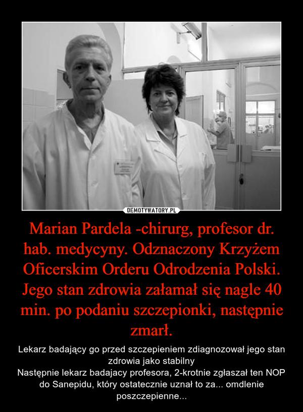 Marian Pardela -chirurg, profesor dr. hab. medycyny. Odznaczony Krzyżem Oficerskim Orderu Odrodzenia Polski. Jego stan zdrowia załamał się nagle 40 min. po podaniu szczepionki, następnie zmarł. – Lekarz badający go przed szczepieniem zdiagnozował jego stan zdrowia jako stabilnyNastępnie lekarz badajacy profesora, 2-krotnie zgłaszał ten NOP do Sanepidu, który ostatecznie uznał to za... omdlenie poszczepienne...