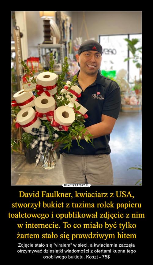 David Faulkner, kwiaciarz z USA, stworzył bukiet z tuzima rolek papieru toaletowego i opublikował zdjęcie z nim w internecie. To co miało być tylko żartem stało się prawdziwym hitem