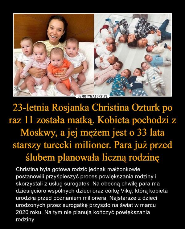 23-letnia Rosjanka Christina Ozturk po raz 11 została matką. Kobieta pochodzi z Moskwy, a jej mężem jest o 33 lata starszy turecki milioner. Para już przed ślubem planowała liczną rodzinę – Christina była gotowa rodzić jednak małżonkowie postanowili przyśpieszyć proces powiększania rodziny i skorzystali z usług surogatek. Na obecną chwilę para ma dziesięcioro wspólnych dzieci oraz córkę Vikę, którą kobieta urodziła przed poznaniem milionera. Najstarsze z dzieci urodzonych przez surogatkę przyszło na świat w marcu 2020 roku. Na tym nie planują kończyć powiększania rodziny