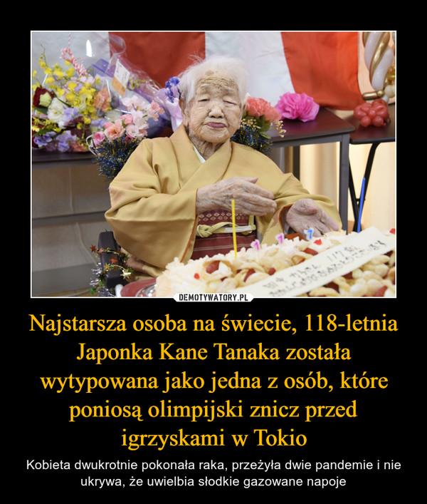 Najstarsza osoba na świecie, 118-letnia Japonka Kane Tanaka została wytypowana jako jedna z osób, które poniosą olimpijski znicz przed igrzyskami w Tokio – Kobieta dwukrotnie pokonała raka, przeżyła dwie pandemie i nie ukrywa, że uwielbia słodkie gazowane napoje