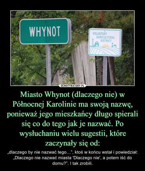 Miasto Whynot (dlaczego nie) w Północnej Karolinie ma swoją nazwę, ponieważ jego mieszkańcy długo spierali się co do tego jak je nazwać. Po wysłuchaniu wielu sugestii, które zaczynały się od:
