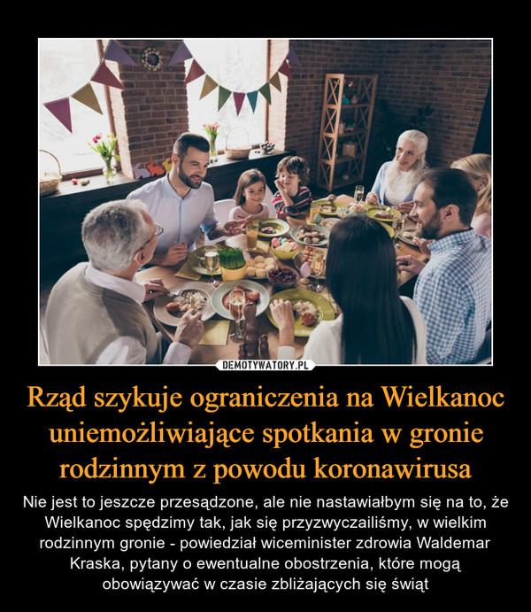 Rząd szykuje ograniczenia na Wielkanoc uniemożliwiające spotkania w gronie rodzinnym z powodu koronawirusa – Nie jest to jeszcze przesądzone, ale nie nastawiałbym się na to, że Wielkanoc spędzimy tak, jak się przyzwyczailiśmy, w wielkim rodzinnym gronie - powiedział wiceminister zdrowia Waldemar Kraska, pytany o ewentualne obostrzenia, które mogą obowiązywać w czasie zbliżających się świąt