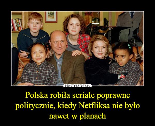 Polska robiła seriale poprawne politycznie, kiedy Netfliksa nie było nawet w planach –