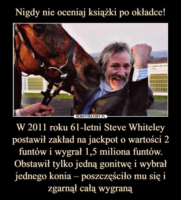 W 2011 roku 61-letni Steve Whiteley postawił zakład na jackpot o wartości 2 funtów i wygrał 1,5 miliona funtów. Obstawił tylko jedną gonitwę i wybrał jednego konia – poszczęściło mu się i zgarnął całą wygraną –