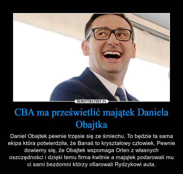 CBA ma prześwietlić majątek Daniela Obajtka – Daniel Obajtek pewnie trzęsie się ze śmiechu. To będzie ta sama ekipa która potwierdziła, że Banaś to kryształowy człowiek. Pewnie dowiemy się, że Obajtek wspomaga Orlen z własnych oszczędności i dzięki temu firma kwitnie a majątek podarowali mu ci sami bezdomni którzy ofiarowali Rydzykowi auta.