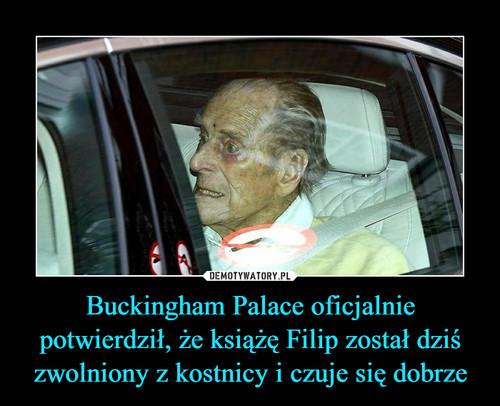 Buckingham Palace oficjalnie potwierdził, że książę Filip został dziś zwolniony z kostnicy i czuje się dobrze