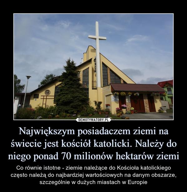 Największym posiadaczem ziemi na świecie jest kościół katolicki. Należy do niego ponad 70 milionów hektarów ziemi – Co równie istotne - ziemie należące do Kościoła katolickiego często należą do najbardziej wartościowych na danym obszarze, szczególnie w dużych miastach w Europie