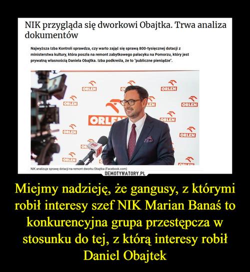 Miejmy nadzieję, że gangusy, z którymi robił interesy szef NIK Marian Banaś to konkurencyjna grupa przestępcza w stosunku do tej, z którą interesy robił Daniel Obajtek