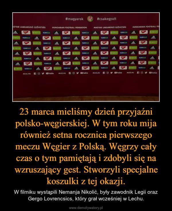 23 marca mieliśmy dzień przyjaźni polsko-węgierskiej. W tym roku mija również setna rocznica pierwszego meczu Węgier z Polską. Węgrzy cały czas o tym pamiętają i zdobyli się na wzruszający gest. Stworzyli specjalne koszulki z tej okazji. – W filmiku wystąpili Nemanja Nikolić, były zawodnik Legii oraz Gergo Lovrencsics, który grał wcześniej w Lechu.
