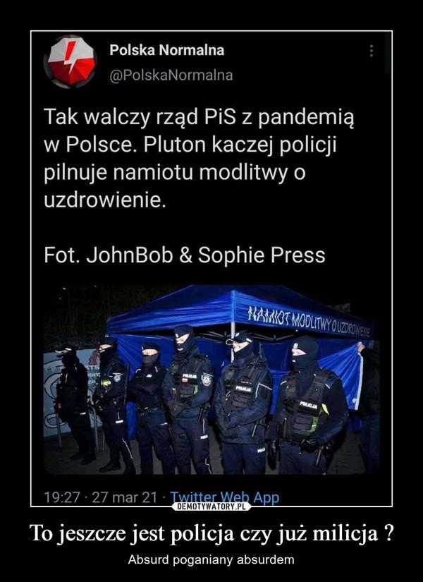 To jeszcze jest policja czy już milicja ? – Absurd poganiany absurdem