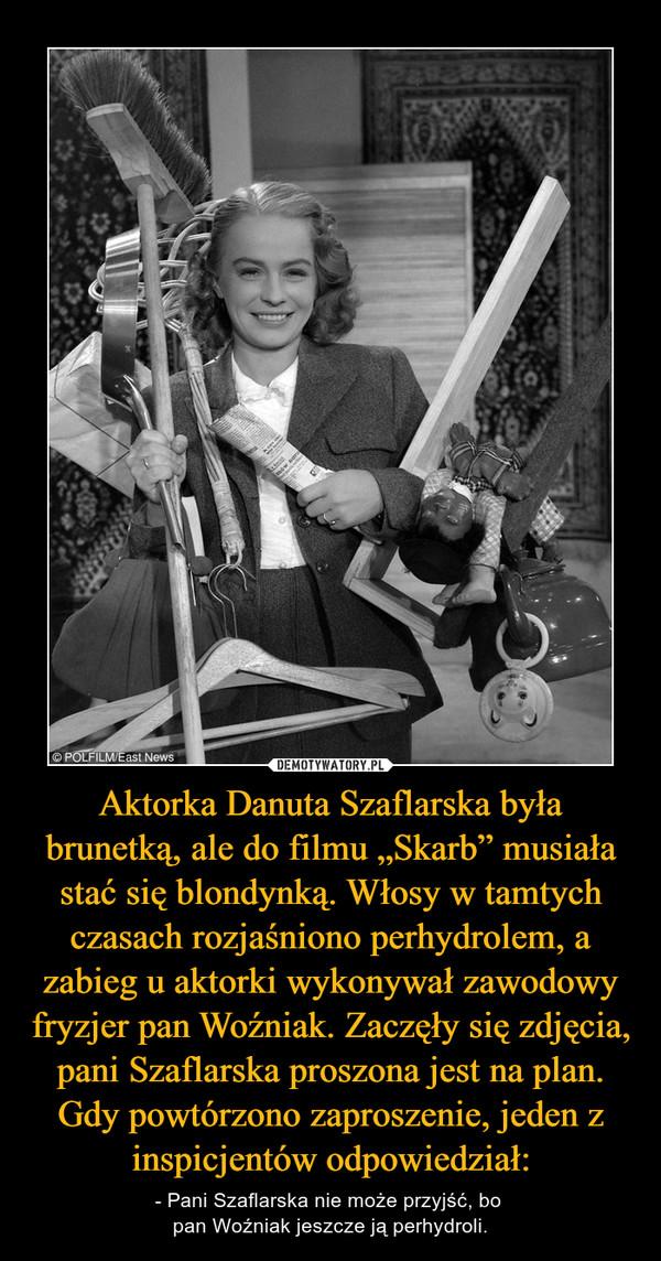 """Aktorka Danuta Szaflarska była brunetką, ale do filmu """"Skarb"""" musiała stać się blondynką. Włosy w tamtych czasach rozjaśniono perhydrolem, a zabieg u aktorki wykonywał zawodowy fryzjer pan Woźniak. Zaczęły się zdjęcia, pani Szaflarska proszona jest na plan. Gdy powtórzono zaproszenie, jeden z inspicjentów odpowiedział: – - Pani Szaflarska nie może przyjść, bo pan Woźniak jeszcze ją perhydroli."""
