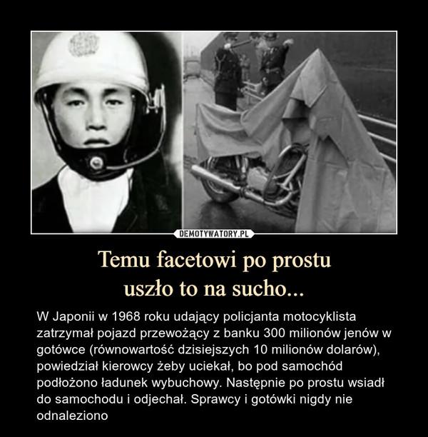Temu facetowi po prostuuszło to na sucho... – W Japonii w 1968 roku udający policjanta motocyklista zatrzymał pojazd przewożący z banku 300 milionów jenów w gotówce (równowartość dzisiejszych 10 milionów dolarów), powiedział kierowcy żeby uciekał, bo pod samochód podłożono ładunek wybuchowy. Następnie po prostu wsiadł do samochodu i odjechał. Sprawcy i gotówki nigdy nie odnaleziono