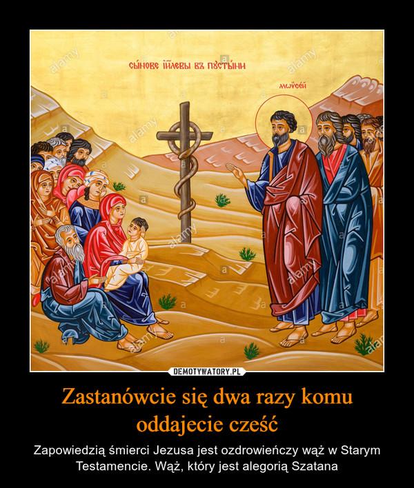Zastanówcie się dwa razy komu oddajecie cześć – Zapowiedzią śmierci Jezusa jest ozdrowieńczy wąż w Starym Testamencie. Wąż, który jest alegorią Szatana
