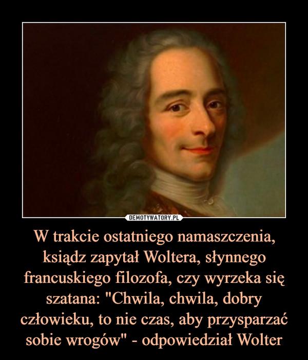 """W trakcie ostatniego namaszczenia, ksiądz zapytał Woltera, słynnego francuskiego filozofa, czy wyrzeka się szatana: """"Chwila, chwila, dobry człowieku, to nie czas, aby przysparzać sobie wrogów"""" - odpowiedział Wolter –"""