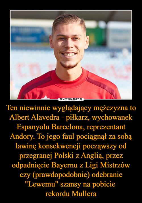 """Ten niewinnie wyglądający mężczyzna to Albert Alavedra - piłkarz, wychowanek Espanyolu Barcelona, reprezentant Andory. To jego faul pociągnął za sobą lawinę konsekwencji począwszy od przegranej Polski z Anglią, przez odpadnięcie Bayernu z Ligi Mistrzów czy (prawdopodobnie) odebranie """"Lewemu"""" szansy na pobicie  rekordu Mullera"""