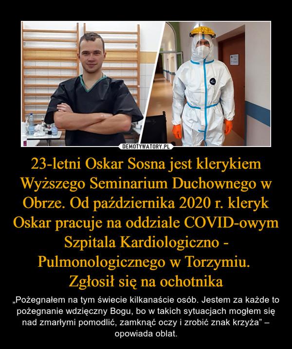 """23-letni Oskar Sosna jest klerykiem Wyższego Seminarium Duchownego w Obrze. Od października 2020 r. kleryk Oskar pracuje na oddziale COVID-owym Szpitala Kardiologiczno - Pulmonologicznego w Torzymiu. Zgłosił się na ochotnika – """"Pożegnałem na tym świecie kilkanaście osób. Jestem za każde to pożegnanie wdzięczny Bogu, bo w takich sytuacjach mogłem się nad zmarłymi pomodlić, zamknąć oczy i zrobić znak krzyża"""" – opowiada oblat."""