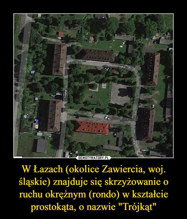 """W Łazach (okolice Zawiercia, woj. śląskie) znajduje się skrzyżowanie o ruchu okrężnym (rondo) w kształcie prostokąta, o nazwie """"Trójkąt"""" –"""
