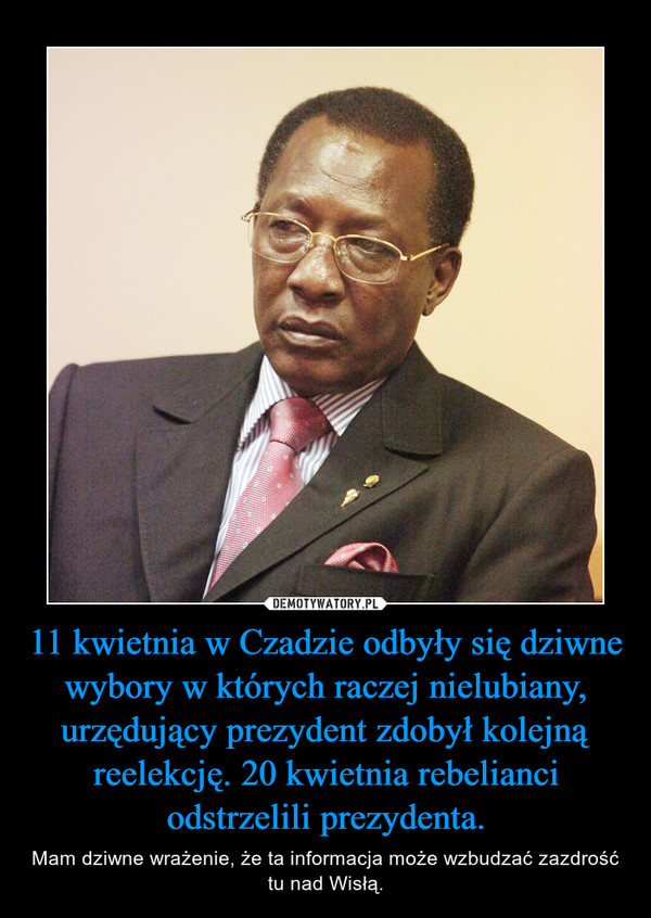 11 kwietnia w Czadzie odbyły się dziwne wybory w których raczej nielubiany, urzędujący prezydent zdobył kolejną reelekcję. 20 kwietnia rebelianci odstrzelili prezydenta. – Mam dziwne wrażenie, że ta informacja może wzbudzać zazdrość tu nad Wisłą.